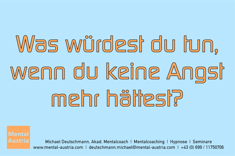 Was würdest du tun, wenn du keine Angst mehr hättest? Erfolg Success Victory Sieg - Mentalcoach Michael Deutschmann - Mentalcoaching Hypnose Seminare - Mental Austria