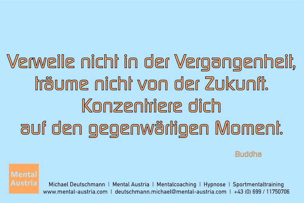 Verweile nicht in der Vergangenheit, träume nicht von der Zukunft. Konzentriere dich auf den gegenwärtigen Moment. Buddha Erfolg Success Victory Sieg - Mentalcoach Michael Deutschmann - Mentalcoaching Hypnose Seminare - Mental Austria