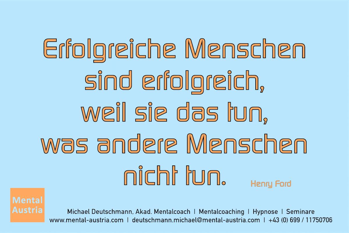 Erfolgreiche Menschen sind erfolgreich, weil sie das tun, was andere Menschen nicht tun. Henry Ford. Erfolg Success Victory Sieg - Mentalcoach Michael Deutschmann - Mentalcoaching Hypnose Seminare - Mental Austria