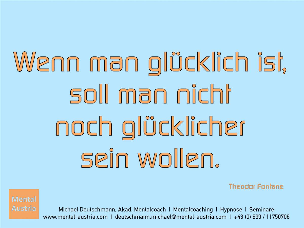 Wenn man glücklich ist, soll man nicht noch glücklicher sein wollen. Theodor Fontane - Erfolg Success Victory Sieg - Mentalcoach Michael Deutschmann - Mentalcoaching Hypnose Seminare - Mental Austria