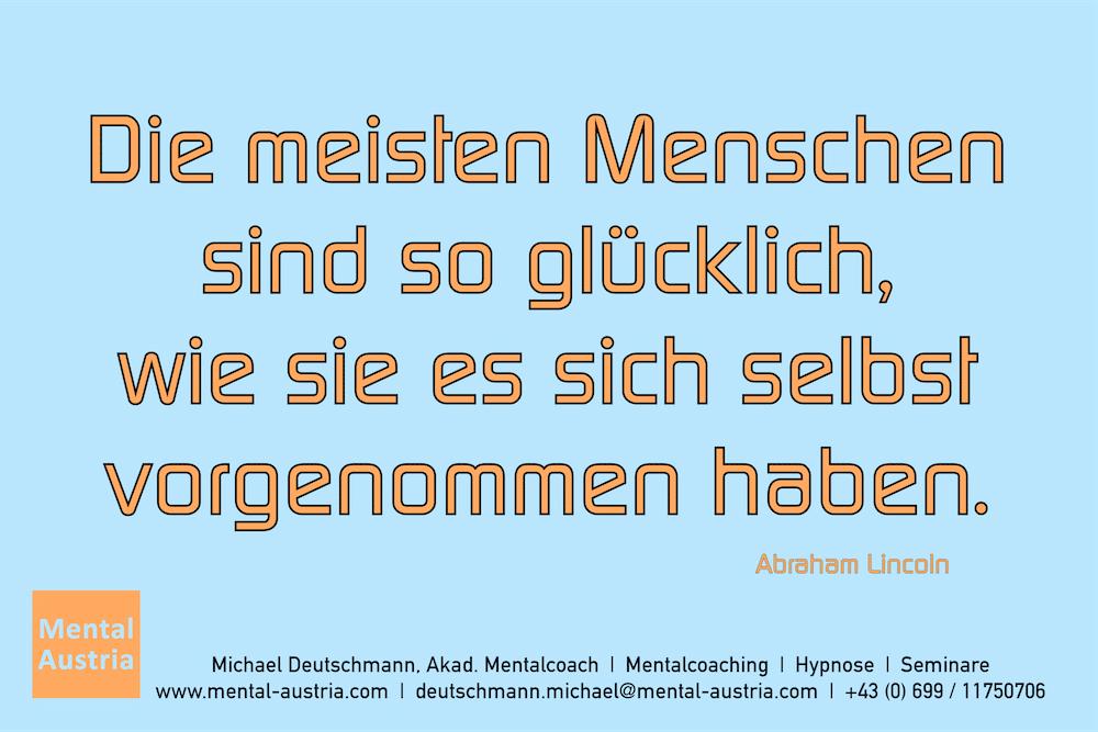 Die meisten Menschen sind so glücklich, wie sie es sich selbst vorgenommen haben. Abraham Lincoln Erfolg Success Victory Sieg - Mentalcoach Michael Deutschmann - Mentalcoaching Hypnose Seminare - Mental Austria