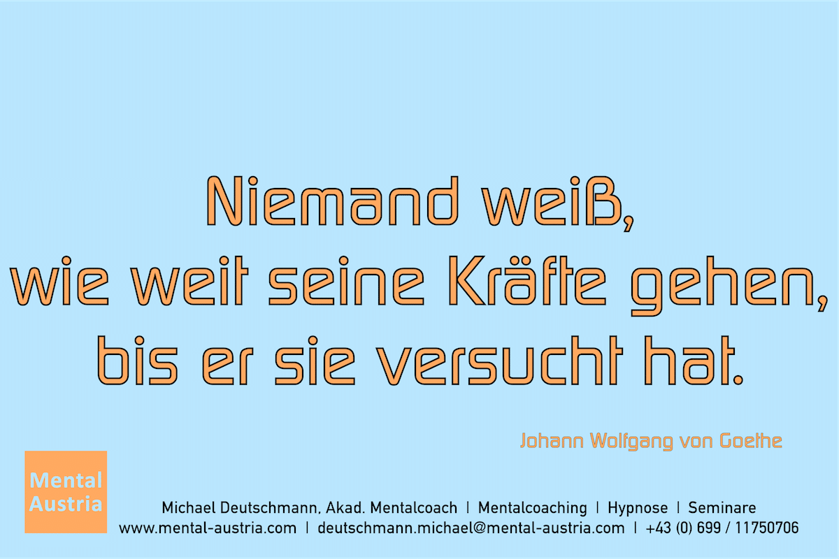 Niemand weiß, wie weit seine Kräfte gehen, bis er sie versucht hat. Johann Wolfgang von Goethe Erfolg Success Victory Sieg - Mentalcoach Michael Deutschmann - Mentalcoaching Hypnose Seminare - Mental Austria