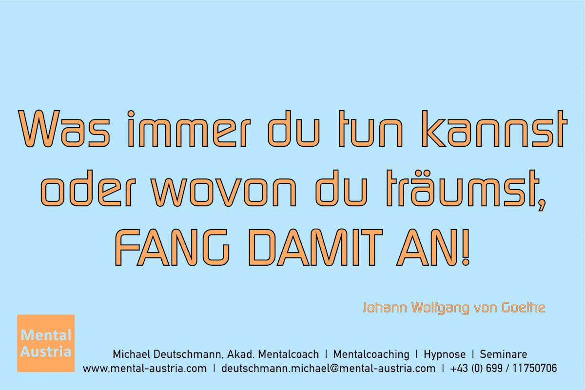 Was immer du tun kannst oder wovon du träumst, FANG DAMIT AN! Johann Wolfgang von Goethe Erfolg Success Victory Sieg - Mentalcoach Michael Deutschmann - Mentalcoaching Hypnose Seminare - Mental Austria