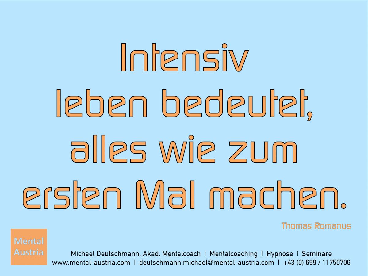 Intensiv leben bedeutet, alles wie zum ersten Mal machen. Thomas Romanus Erfolg Success Victory Sieg - Mentalcoach Michael Deutschmann - Mentalcoaching Hypnose Seminare - Mental Austria