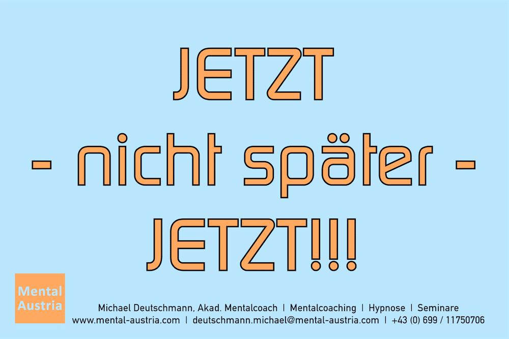 JETZT - nicht später - JETZT!!! Erfolg Success Victory Sieg - Mentalcoach Michael Deutschmann - Mentalcoaching Hypnose Seminare - Mental Austria