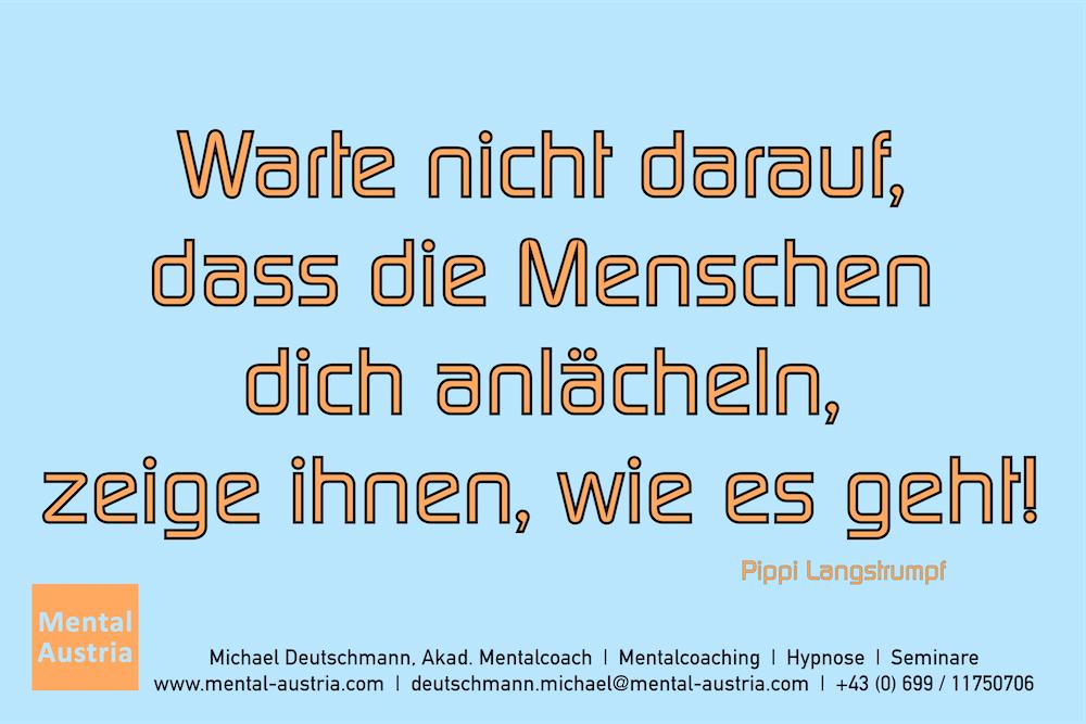 Warte nicht darauf, dass die Menschen dich anlächeln, zeige ihnen, wie es geht! Pippi Langstrumpf Erfolg Success Victory Sieg - Mentalcoach Michael Deutschmann - Mentalcoaching Hypnose Seminare - Mental Austria