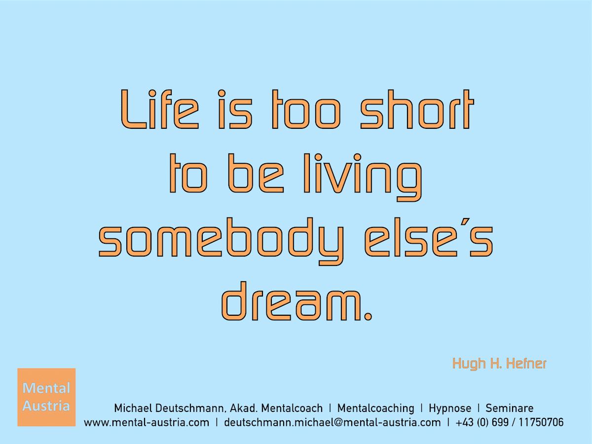Life is too short to be living somebody else´s dream. Hugh. H. Hefner - Erfolg Success Victory Sieg - Mentalcoach Michael Deutschmann - Mentalcoaching Hypnose Seminare - Mental Austria