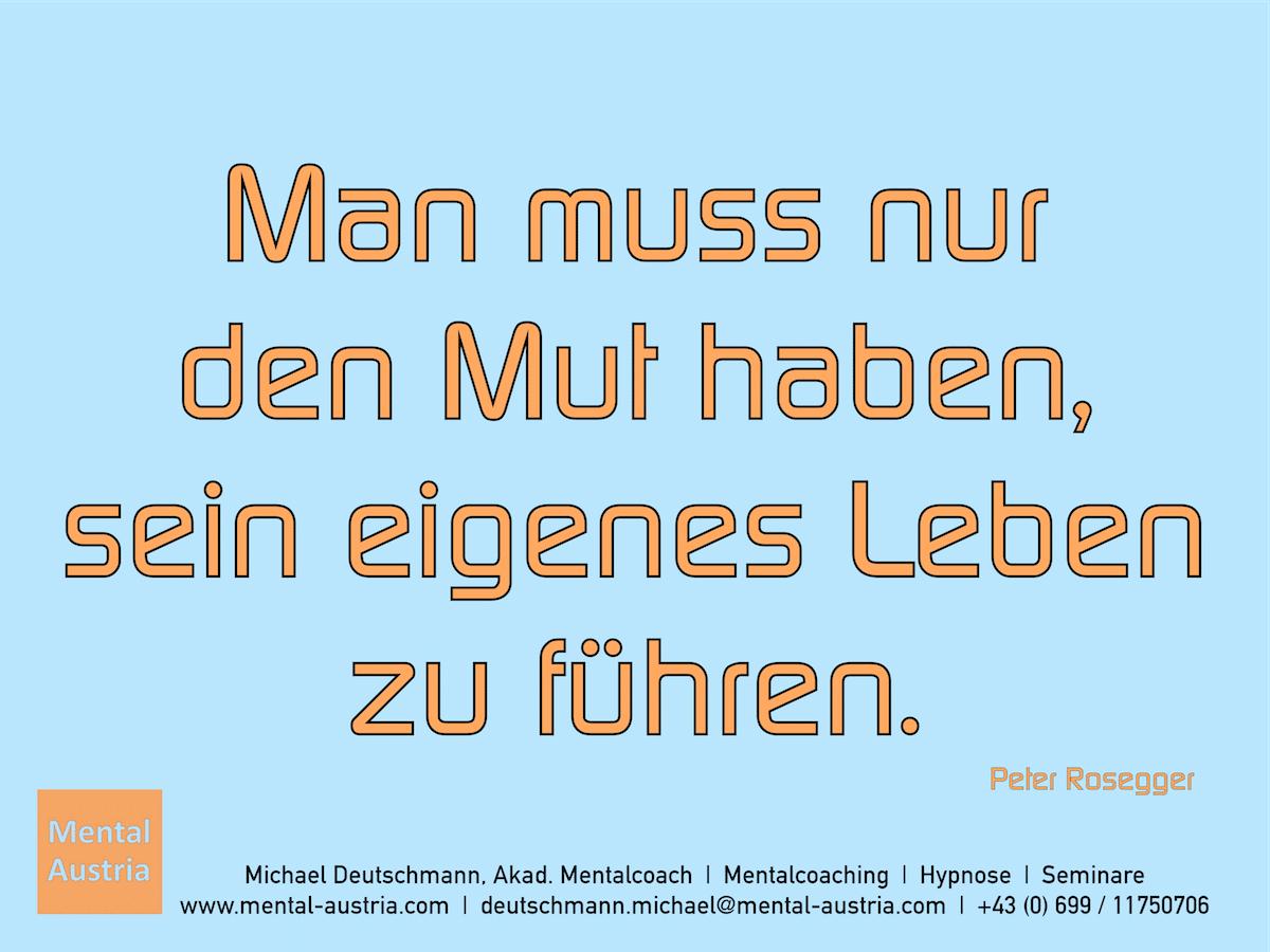 Man muss nur den Mut haben, sein eigenes Leben zu führen. Peter Rosegger - Erfolg Success Victory Sieg - Mentalcoach Michael Deutschmann - Mentalcoaching Hypnose Seminare - Mental Austria