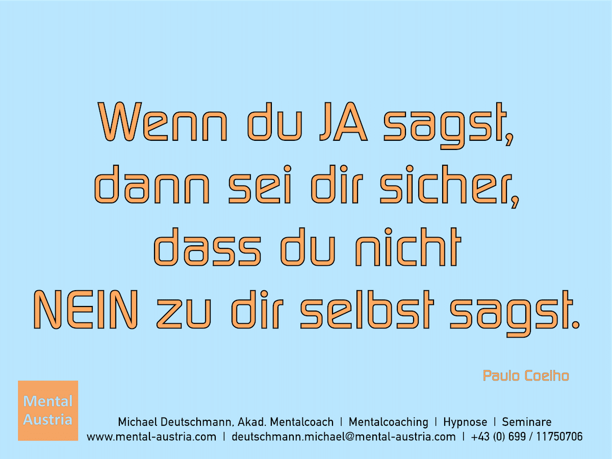 Wenn du ja sagst, dann sei dir sicher, dass du nicht NEIN zu dir selbst sagst. Paulo Coelho - Erfolg Success Victory Sieg - Mentalcoach Michael Deutschmann - Mentalcoaching Hypnose Seminare - Mental Austria