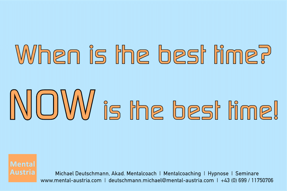 When is the best time? NOW is the best time! Erfolg Success Victory Sieg - Mentalcoach Michael Deutschmann - Mentalcoaching Hypnose Seminare - Mental Austria