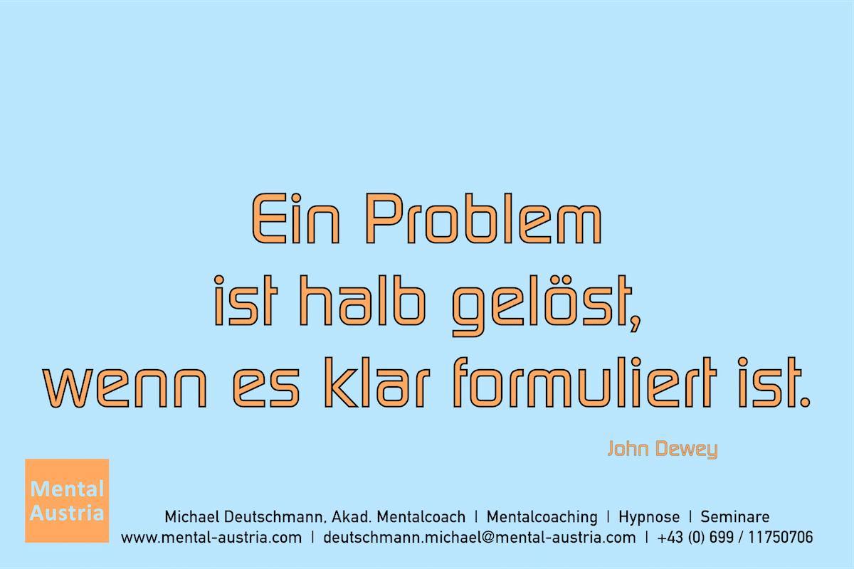 Ein Problem ist halb gelöst, wenn es klar formuliert ist. John Dewey Erfolg Success Victory Sieg - Mentalcoach Michael Deutschmann - Mentalcoaching Hypnose Seminare - Mental Austria