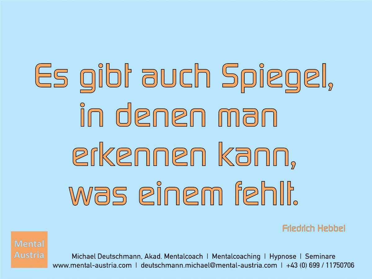 Es gibt auch Spiegel, in denen man erkennen kann, was einem fehlt. Friedrich Hebbel - Erfolg Success Victory Sieg - Mentalcoach Michael Deutschmann - Mentalcoaching Hypnose Seminare - Mental Austria