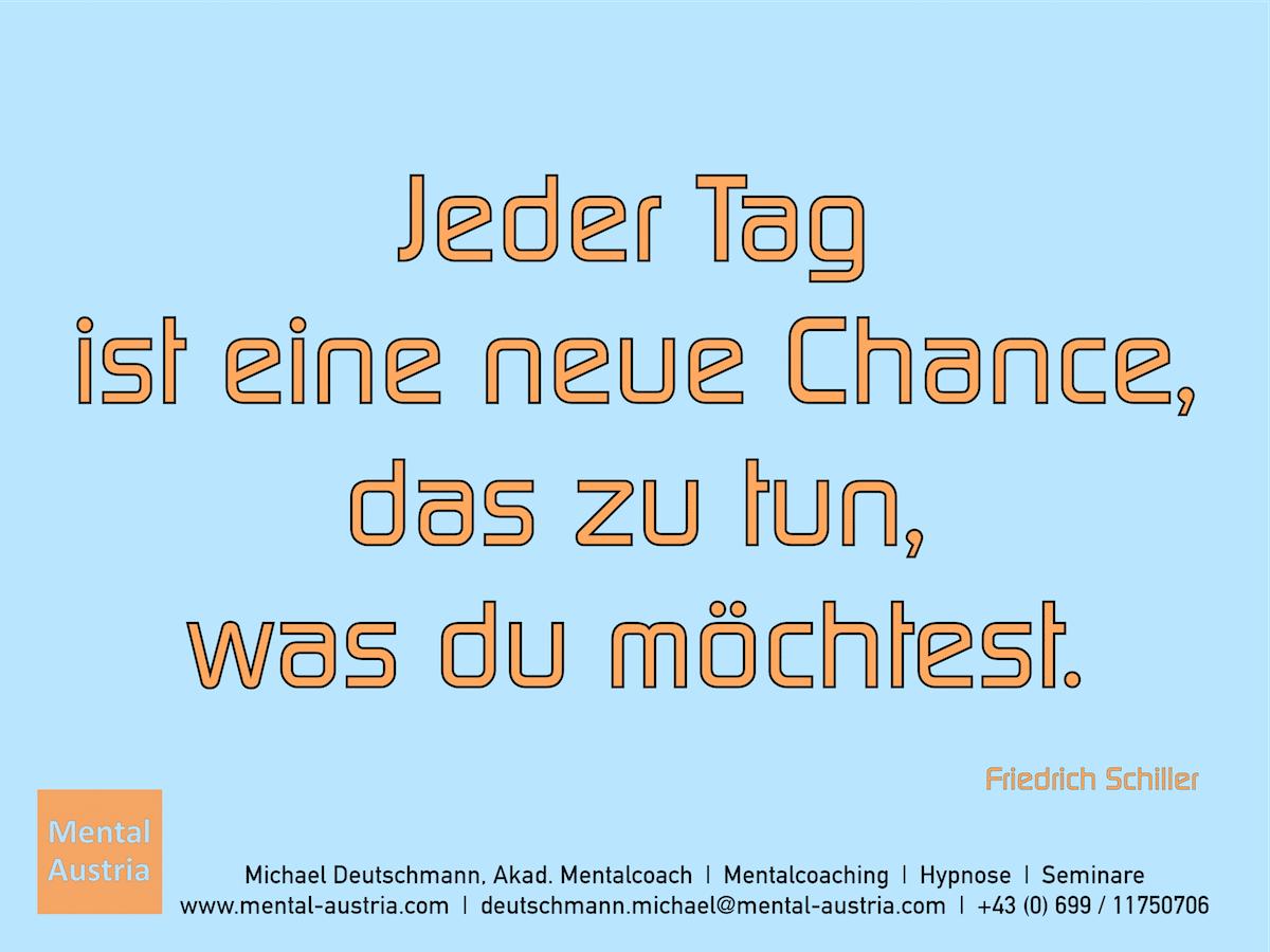 Jeder Tag ist eine neue Chance, das zu tun, was du möchtest. Friedrich Schiller - Erfolg Success Victory Sieg - Mentalcoach Michael Deutschmann - Mentalcoaching Hypnose Seminare - Mental Austria