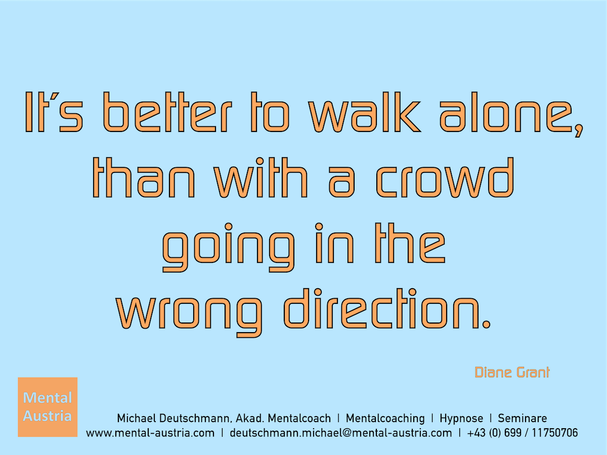 It´s better to walk alone, than with a crowd going in the wrong direction. Diane Grant - Erfolg Success Victory Sieg - Mentalcoach Michael Deutschmann - Mentalcoaching Hypnose Seminare - Mental Austria