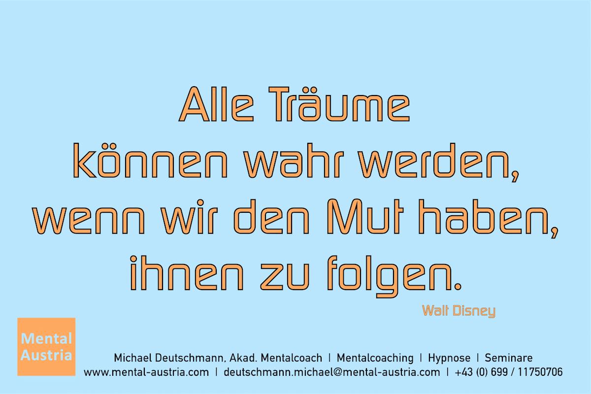 Alle Träume können wahr werden, wenn wir den Mut haben, ihnen zu folgen. Walt Disney Erfolg Success Victory Sieg - Mentalcoach Michael Deutschmann - Mentalcoaching Hypnose Seminare - Mental Austria