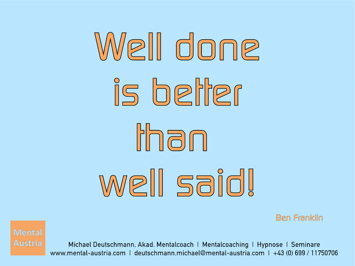Well done is better than well said! Ben Franklin - Erfolg Success Victory Sieg - Mentalcoach Michael Deutschmann - Mentalcoaching Hypnose Seminare - Mental Austria