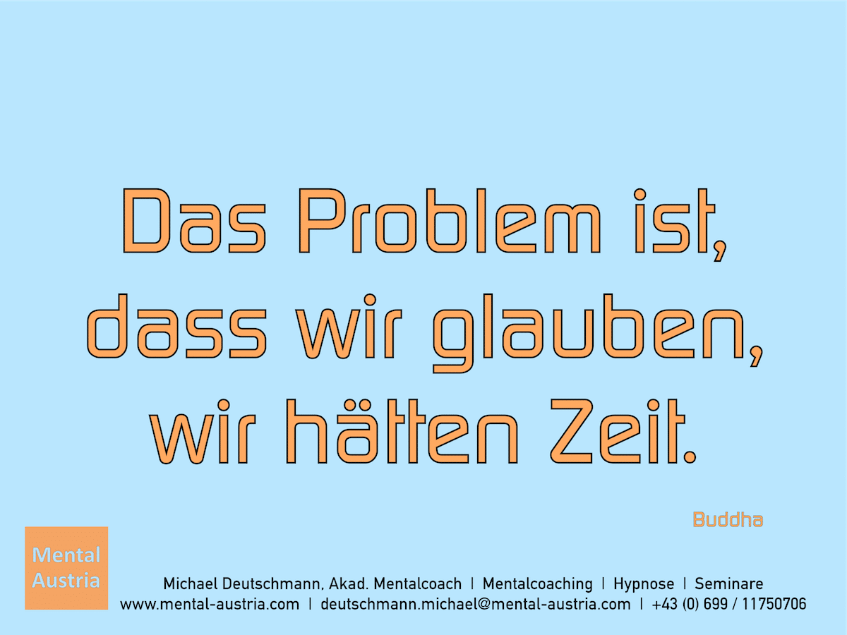 Das Problem ist, dass wir glauben, wir hätten Zeit. Buddha Erfolg Success Victory Sieg - Mentalcoach Michael Deutschmann - Mentalcoaching Hypnose Seminare - Mental Austria