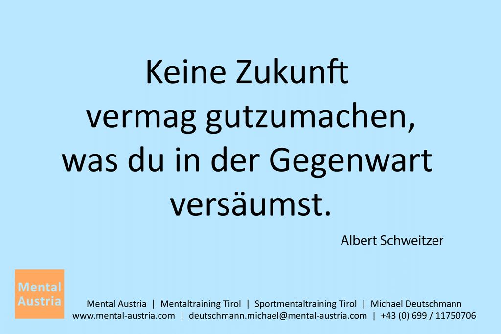 Keine Zukunft vermag gutzumachen, was du in der Gegenwart versäumst. Albert Schweitzer