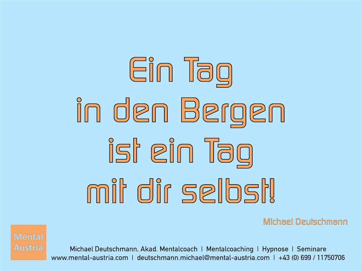 Ein Tag in den Bergen ist ein Tag mit dir selbst! Zitat: Michael Deutschmann - Mentalcoach Michael Deutschmann - Mentalcoaching Hypnose Seminare - Mental Austria
