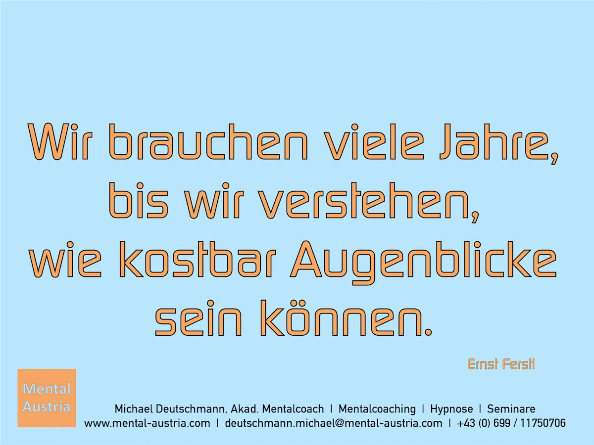 Wir brauchen viele Jahre, bis wir verstehen, wie kostbar Augenblicke sein können. Ernst Ferstl - Erfolg Success Victory Sieg - Mentalcoach Michael Deutschmann - Mentalcoaching Hypnose Seminare - Mental Austria