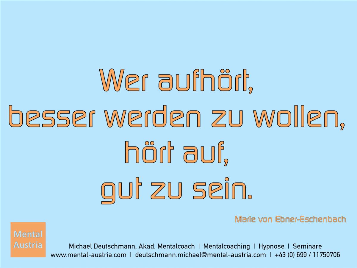 Wer aufhört, besser werden zu wollen, hört auf, gut zu sein. Marie von Ebner-Eschenbach - Erfolg Success Victory Sieg - Mentalcoach Michael Deutschmann - Mentalcoaching Hypnose Seminare - Mental Austria