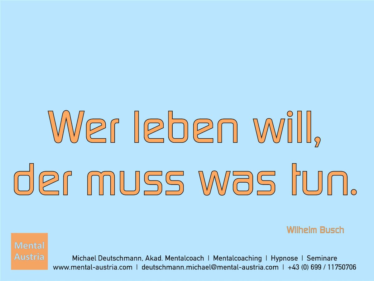 Wer leben will, der muss was tun. Wilhelm Busch - Erfolg Success Victory Sieg - Mentalcoach Michael Deutschmann - Mentalcoaching Hypnose Seminare - Mental Austria