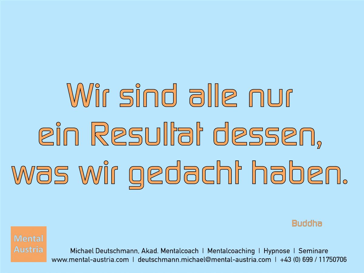 Wir sind alle nur ein Resultat dessen, was wir gedacht haben. Buddha - Erfolg Success Victory Sieg - Mentalcoach Michael Deutschmann - Mentalcoaching Hypnose Seminare - Mental Austria