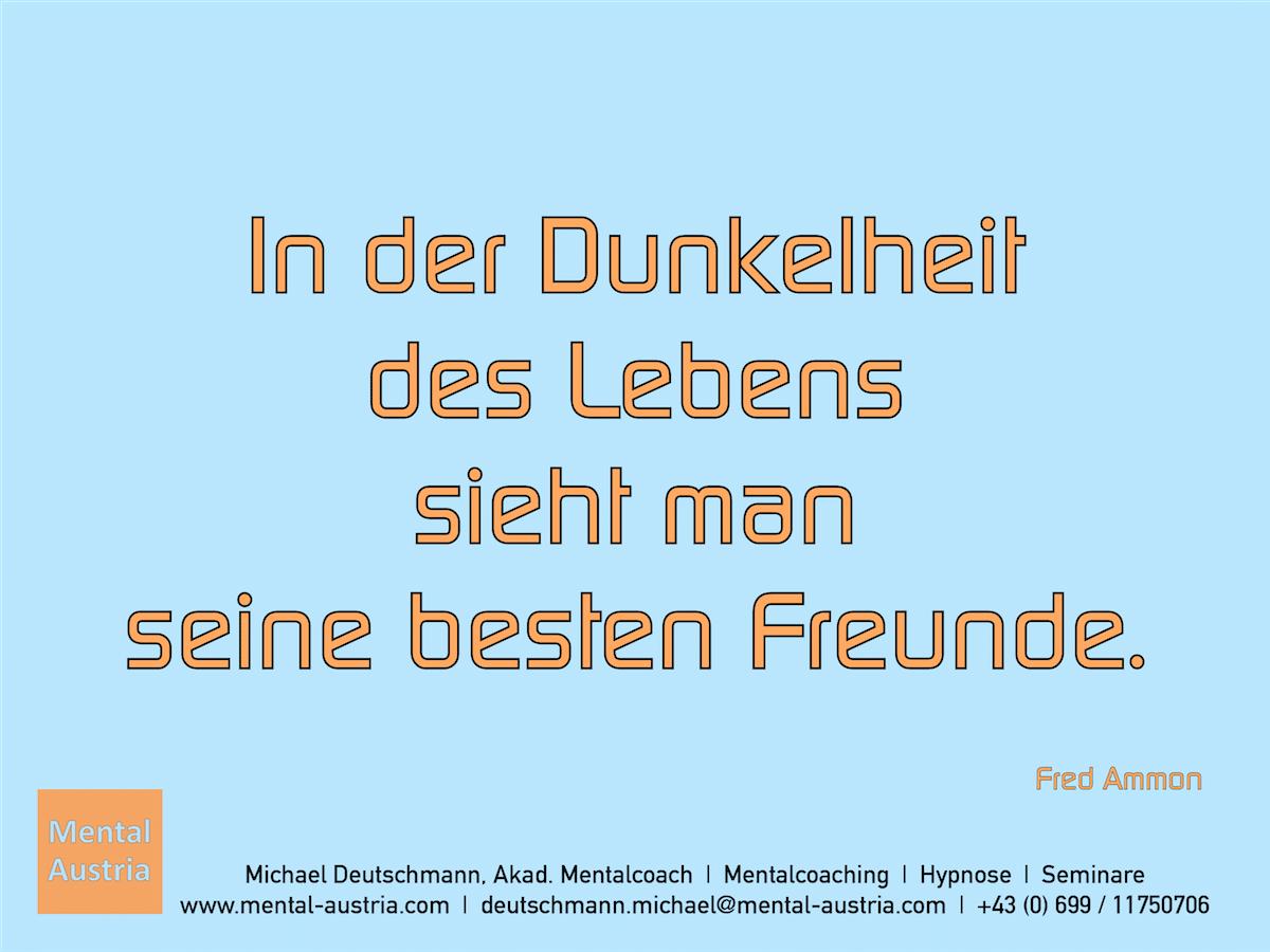 In der Dunkelheit des Lebens sieht man seine besten Freunde. Fred Ammon - Erfolg Success Victory Sieg - Mentalcoach Michael Deutschmann - Mentalcoaching Hypnose Seminare - Mental Austria