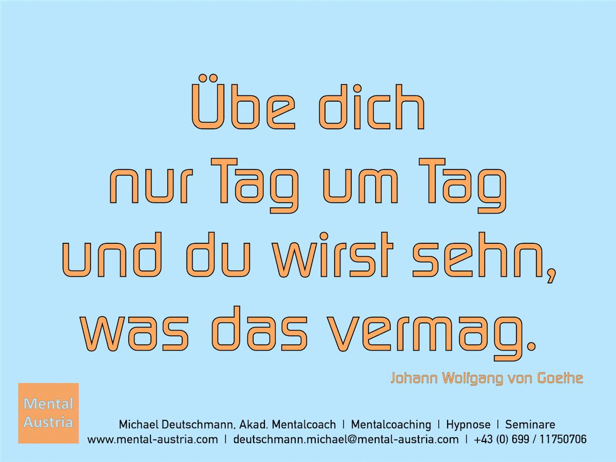 Übe dich nur Tag um Tag und du wirst sehn, was das vermag. Johann Wolfgang von Goethe - Erfolg Success Victory Sieg - Mentalcoach Michael Deutschmann - Mentalcoaching Hypnose Seminare - Mental Austria