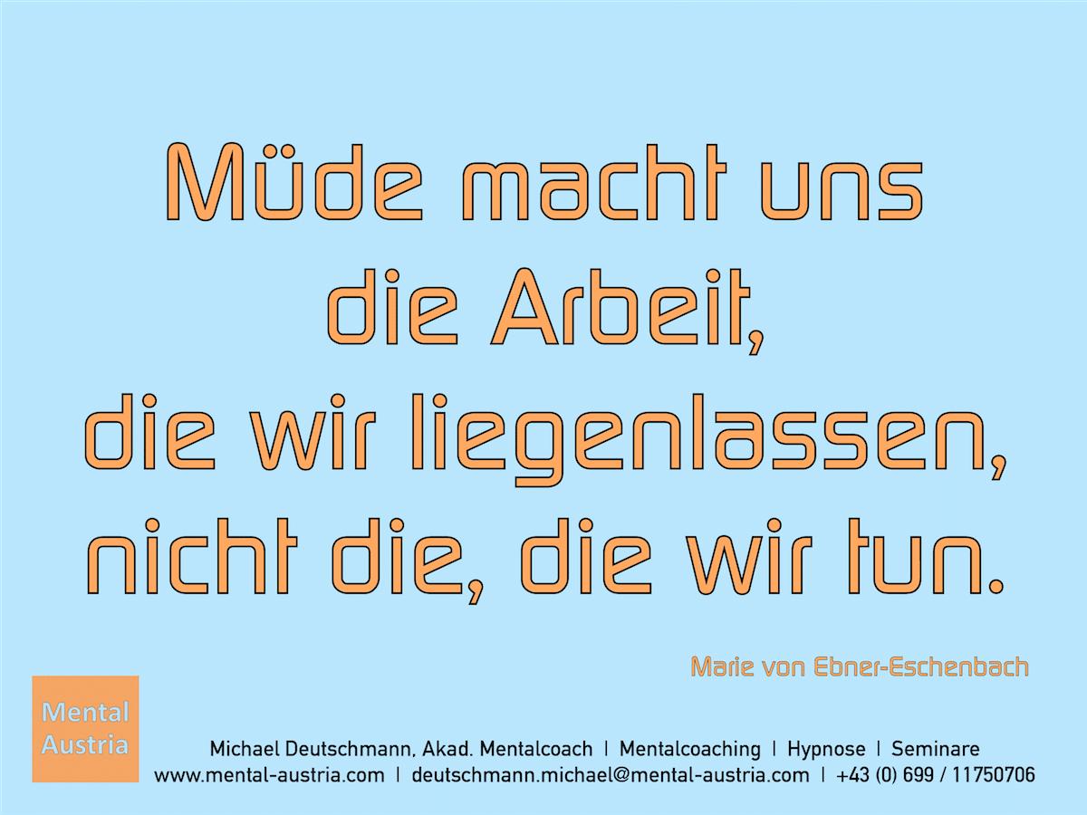 Müde macht uns die Arbeit, die wir liegenlassen, nicht die, die wir tun. Marie von Ebner-Eschenbach - Erfolg Success Victory Sieg - Mentalcoach Michael Deutschmann - Mentalcoaching Hypnose Seminare - Mental Austria