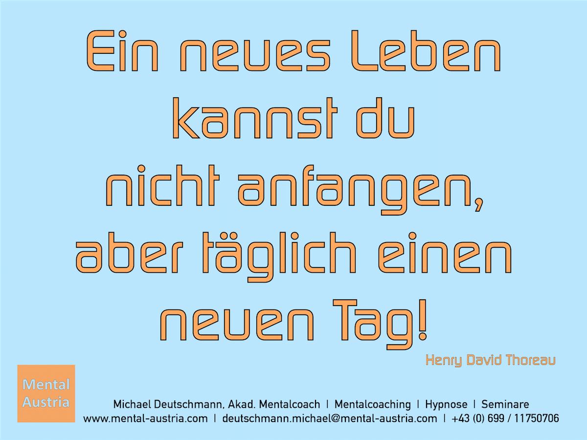 Ein neues Leben kannst du nicht anfangen, aber täglich einen neuen Tag! Henry David Thoreau - Erfolg Success Victory Sieg - Mentalcoach Michael Deutschmann - Mentalcoaching Hypnose Seminare - Mental Austria