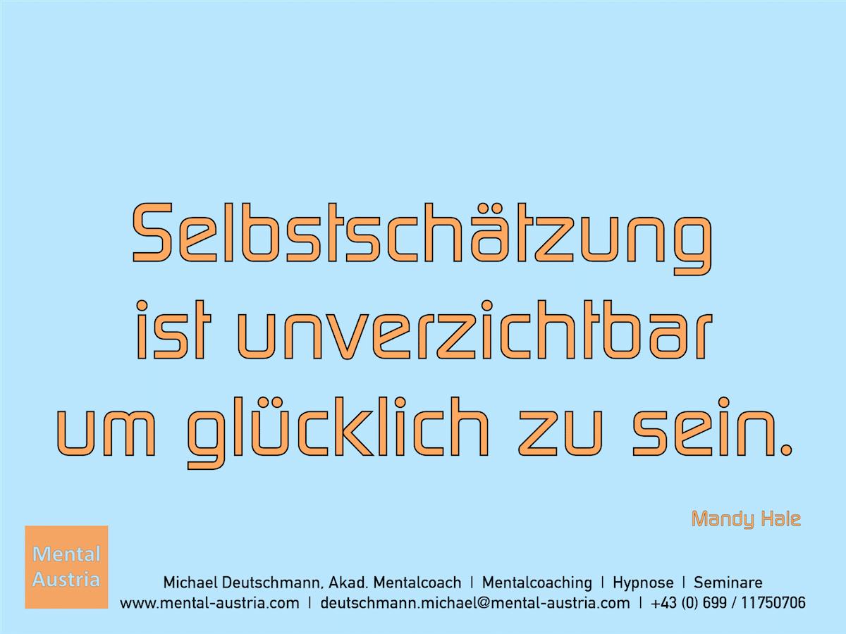 Selbstschätzung ist unverzichtbar um glücklich zu sein. Mandy Hale - Erfolg Success Victory Sieg - Mentalcoach Michael Deutschmann - Mentalcoaching Hypnose Seminare - Mental Austria