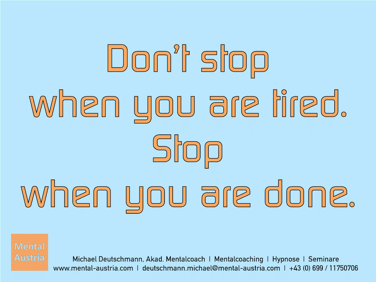 Don't stop when you are tired. Stop when you are done. - Erfolg Success Victory Sieg - Mentalcoach Michael Deutschmann - Mentalcoaching Hypnose Seminare - Mental Austria - Mentaltrainer Leistungssport, Mentaltrainer Spitzensport, Mentalcoach Leistungssport, Mentalcoach Spitzensport, Sportmentaltrainer Leistungssport, Sportmentaltrainer Spitzensport, Mentaltraining Leistungssport, Mentaltraining Spitzensport, Mentalcoaching Leistungssport, Mentalcoaching Spitzensport, Sportmentaltraining Leistungssport, Sportmentaltraining Spitzensport, Hypnose Sport, Hypnose Leistungssport, Hypnose Spitzensport,