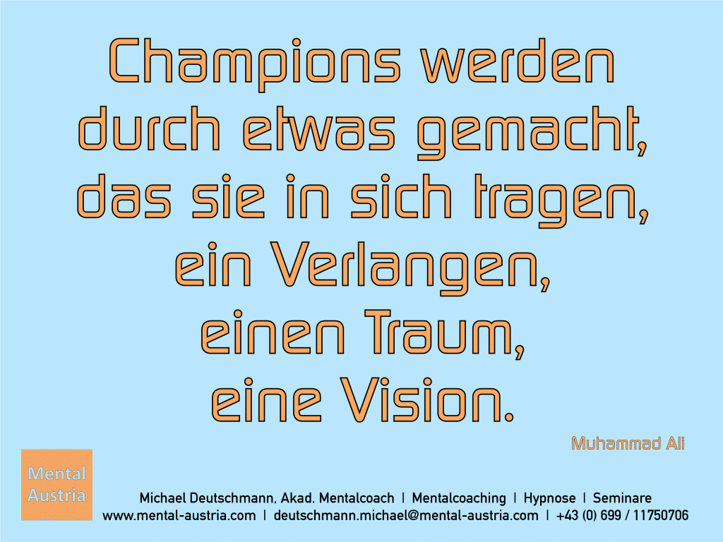 Champions werden durch etwas gemacht, das sie in sich tragen, ein Verlangen, einen Traum, eine Vision. Muhammad Ali - Erfolg Success Victory Sieg - Mentalcoach Michael Deutschmann - Mentalcoaching Hypnose Seminare - Mental Austria