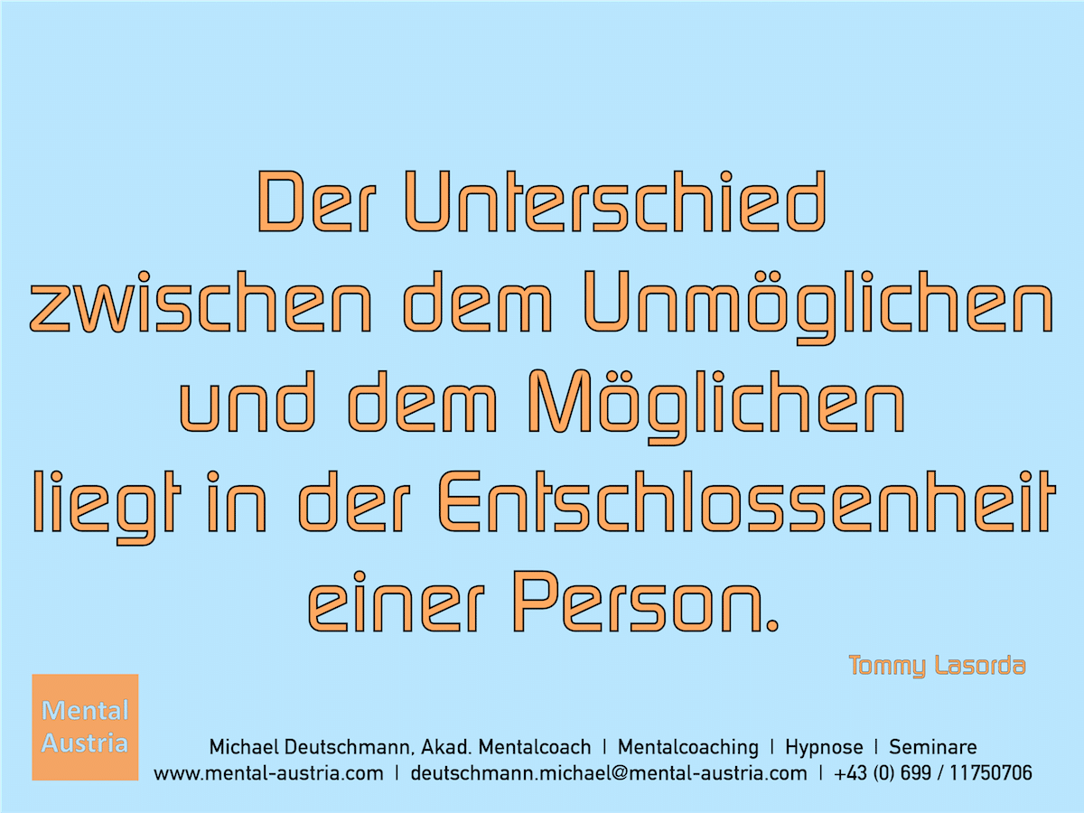 Der Unterschied zwischen dem Unmöglichen und dem Möglichen liegt in der Entschlossenheit einer Person. Tommy Lasorda - Erfolg Success Victory Sieg - Mentalcoach Michael Deutschmann - Mentalcoaching Hypnose Seminare - Mental Austria