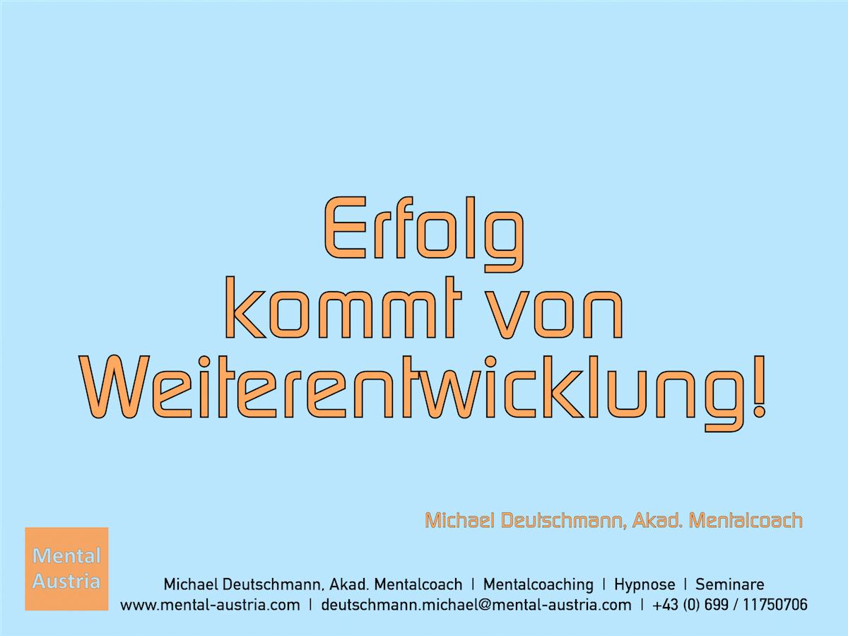 Erfolg kommt von Weiterentwicklung. Michael Deutschmann, Akad. Mentalcoach - Erfolg Success Victory Sieg - Mentalcoach Michael Deutschmann - Mentalcoaching Hypnose Seminare - Mental Austria