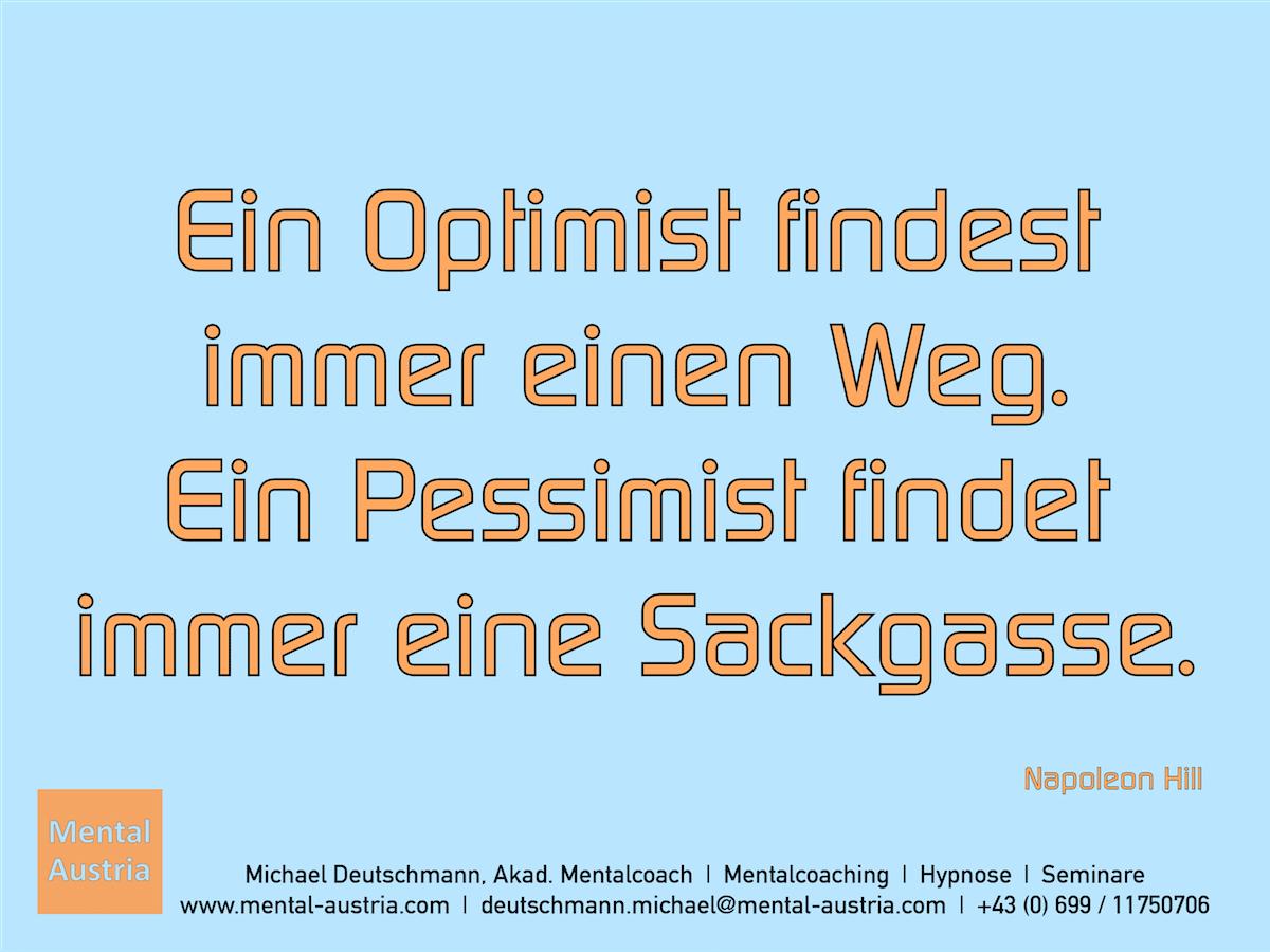 Ein Optimist findest immer einen Weg. Ein Pessimist findet immer eine Sackgasse. Napoleon Hill - Erfolg Success Victory Sieg - Mentalcoach Michael Deutschmann - Mentalcoaching Hypnose Seminare - Mental Austria