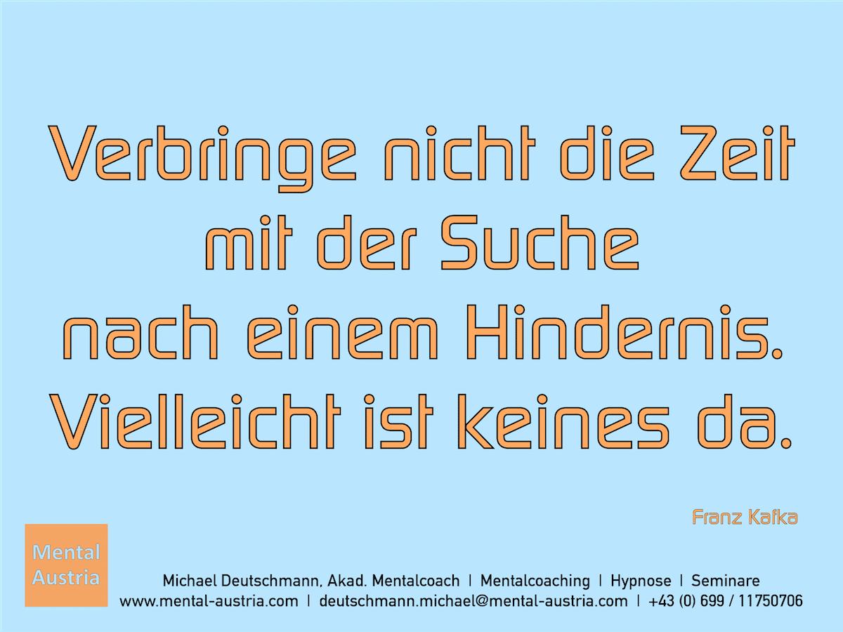 Verbringe nicht die Zeit mit der Suche nach einem Hindernis. Vielleicht ist keines da. Franz Kafka - Erfolg Success Victory Sieg - Mentalcoach Michael Deutschmann - Mentalcoaching Hypnose Seminare - Mental Austria