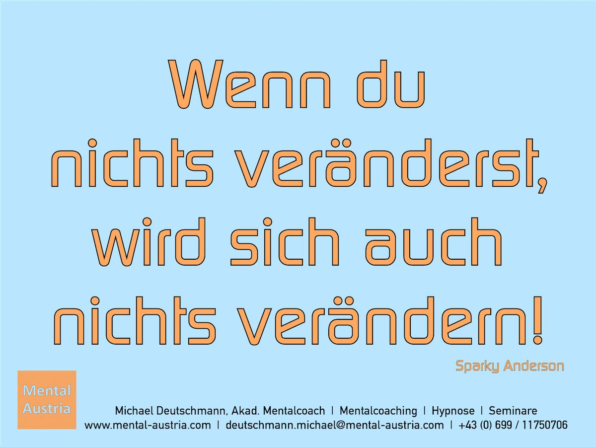 Wenn du nichts veränderst, wird sich auch nichts verändern! Sparky Anderson - Erfolg Success Victory Sieg - Mentalcoach Michael Deutschmann - Mentalcoaching Hypnose Seminare - Mental Austria