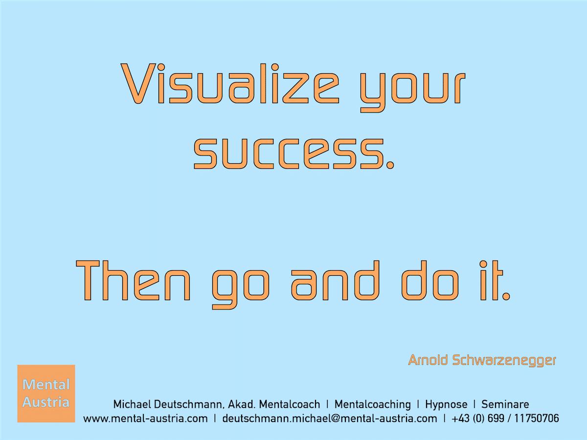 Visualize your success. Then go and do it. Arnold Schwarzenegger - Erfolg Success Victory Sieg - Mentalcoach Michael Deutschmann - Mentalcoaching Hypnose Seminare - Mental Austria