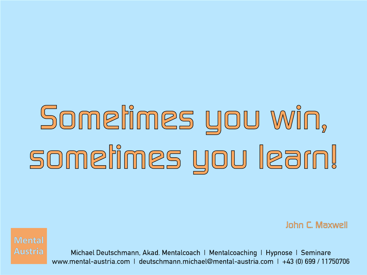 Sometimes you win, sometimes you learn! John C. Maxwell - Erfolg Success Victory Sieg - Mentalcoach Michael Deutschmann - Mentalcoaching Hypnose Seminare - Mental Austria