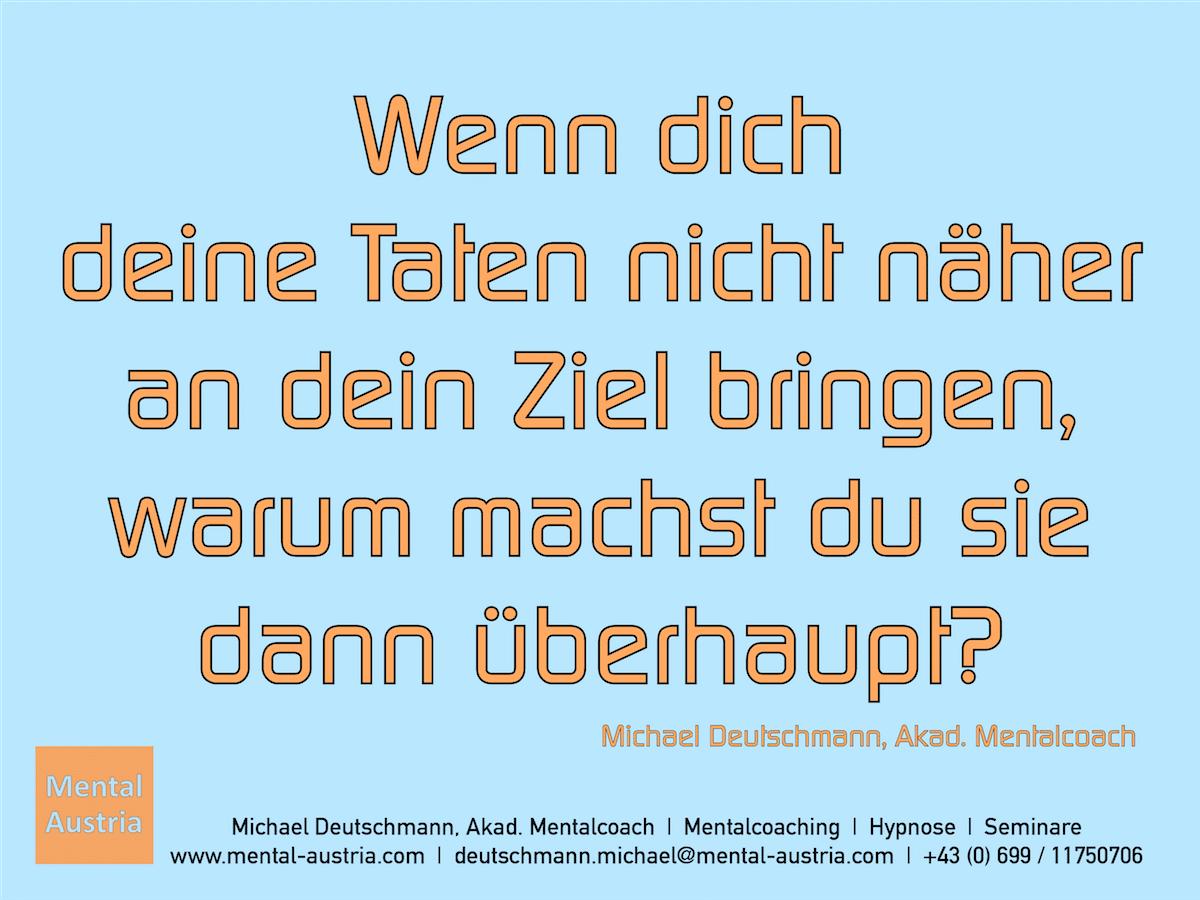 Wenn dich deine Taten nicht näher an dein Ziel bringen, warum machst du sie dann überhaupt? Michael Deutschmann, Akad. Mentalcoach - Erfolg Success Victory Sieg - Mentalcoach Michael Deutschmann - Mentalcoaching Hypnose Seminare - Mental Austria