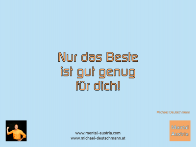 Nur das Beste ist gut genug für dich! Michael Deutschmann - Mentalcoaching - Hypnose - Sporthypnose - Michael Deutschmann, Akademischer Mentalcoach, Mentaltrainer, Sportmentaltrainer, Sportmentalcoach, Hypnosetrainer, Hypnosecoach, Supervisor, Seminarleiter, Mentaltraining, Sportmentaltraining, Mentalcoaching, Coaching, Sportmentalcoaching, Hypnose, Sporthypnose, Supervision, Workshops, Seminare, Erfolgscoach, Coach, Erfolg, Success,