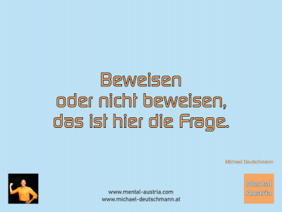 Beweisen oder nicht beweisen, das ist hier die Frage. Michael Deutschmann - Mentalcoaching - Hypnose - Sporthypnose - Michael Deutschmann, Akademischer Mentalcoach, Mentaltrainer, Sportmentaltrainer, Sportmentalcoach, Hypnosetrainer, Hypnosecoach, Supervisor, Seminarleiter, Mentaltraining, Sportmentaltraining, Mentalcoaching, Coaching, Sportmentalcoaching, Hypnose, Sporthypnose, Supervision, Workshops, Seminare, Erfolgscoach, Coach, Erfolg, Success,