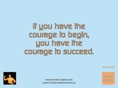 If you have the courage to begin, you have the courage to succeed. David Viscott - Mentalcoaching - Hypnose - Sporthypnose - Michael Deutschmann, Akademischer Mentalcoach, Mentaltrainer, Sportmentaltrainer, Sportmentalcoach, Hypnosetrainer, Hypnosecoach, Supervisor, Seminarleiter, Mentaltraining, Sportmentaltraining, Mentalcoaching, Coaching, Sportmentalcoaching, Hypnose, Sporthypnose, Supervision, Workshops, Seminare, Erfolgscoach, Coach, Erfolg, Success,