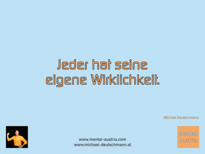 Jeder hat seine eigene Wirklichkeit. Michael Deutschmann - Mentalcoaching - Hypnose - Sporthypnose - Michael Deutschmann, Akademischer Mentalcoach, Mentaltrainer, Sportmentaltrainer, Sportmentalcoach, Hypnosetrainer, Hypnosecoach, Supervisor, Seminarleiter, Mentaltraining, Sportmentaltraining, Mentalcoaching, Coaching, Sportmentalcoaching, Hypnose, Sporthypnose, Supervision, Workshops, Seminare, Erfolgscoach, Coach, Erfolg, Success,