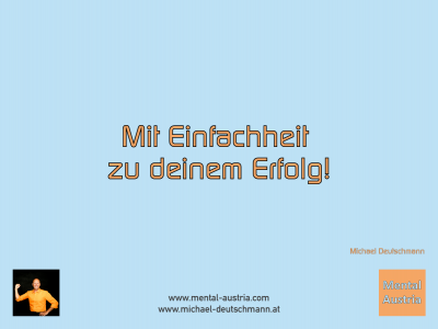 Mit Einfachheit zu deinem Erfolg! Michael Deutschmann - Mentalcoaching - Hypnose - Sporthypnose - Michael Deutschmann, Akademischer Mentalcoach, Mentaltrainer, Sportmentaltrainer, Sportmentalcoach, Hypnosetrainer, Hypnosecoach, Supervisor, Seminarleiter, Mentaltraining, Sportmentaltraining, Mentalcoaching, Coaching, Sportmentalcoaching, Hypnose, Sporthypnose, Supervision, Workshops, Seminare, Erfolgscoach, Coach, Erfolg, Success,