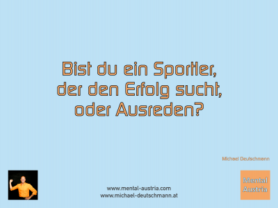 Bist du ein Sportler, der den Erfolg sucht, oder Ausreden? Michael Deutschmann - Mentalcoaching - Hypnose - Sporthypnose - Michael Deutschmann, Akademischer Mentalcoach, Mentaltrainer, Sportmentaltrainer, Sportmentalcoach, Hypnosetrainer, Hypnosecoach, Supervisor, Seminarleiter, Mentaltraining, Sportmentaltraining, Mentalcoaching, Coaching, Sportmentalcoaching, Hypnose, Sporthypnose, Supervision, Workshops, Seminare, Erfolgscoach, Coach, Erfolg, Success,