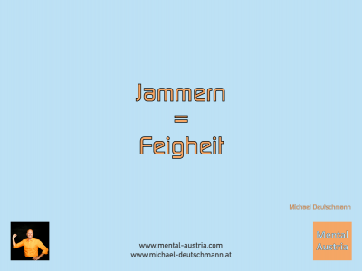 Jammern = Feigheit! Michael Deutschmann - Mentalcoaching - Hypnose - Sporthypnose - Michael Deutschmann, Akademischer Mentalcoach, Mentaltrainer, Sportmentaltrainer, Sportmentalcoach, Hypnosetrainer, Hypnosecoach, Supervisor, Seminarleiter, Mentaltraining, Sportmentaltraining, Mentalcoaching, Coaching, Sportmentalcoaching, Hypnose, Sporthypnose, Supervision, Workshops, Seminare, Erfolgscoach, Coach, Erfolg, Success,