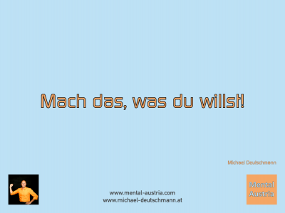Mach das, was du willst! Michael Deutschmann - Mentalcoaching - Hypnose - Sporthypnose - Michael Deutschmann, Akademischer Mentalcoach, Mentaltrainer, Sportmentaltrainer, Sportmentalcoach, Hypnosetrainer, Hypnosecoach, Supervisor, Seminarleiter, Mentaltraining, Sportmentaltraining, Mentalcoaching, Coaching, Sportmentalcoaching, Hypnose, Sporthypnose, Supervision, Workshops, Seminare, Erfolgscoach, Coach, Erfolg, Success,